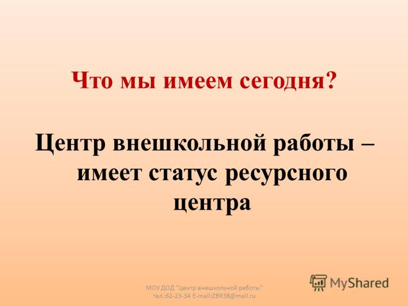 Что мы имеем сегодня? Центр внешкольной работы – имеет статус ресурсного центра МОУ ДОД Центр внешкольной работы тел.:62-23-34 E-mail:ZBR38@mail.ru
