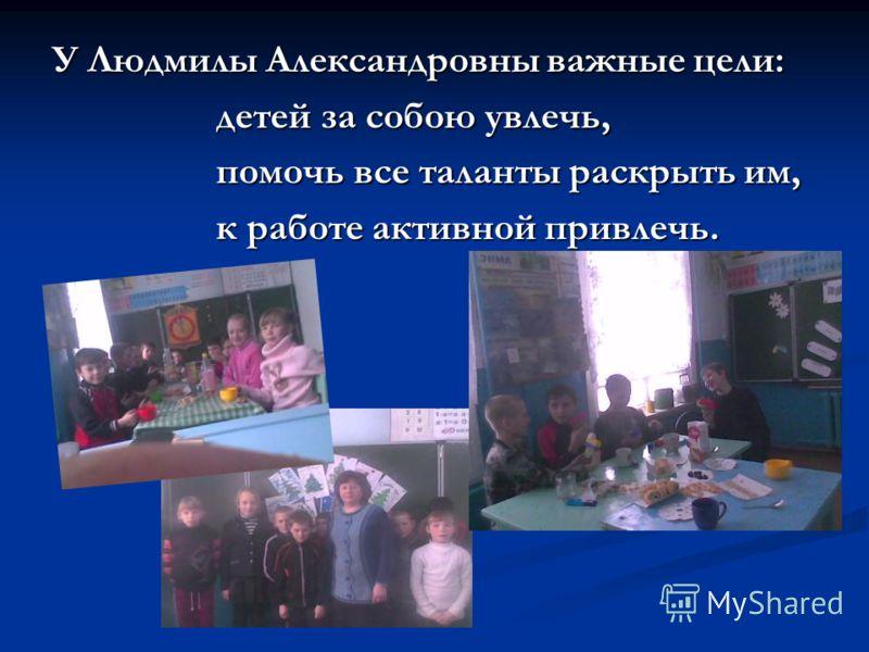 У Людмилы Александровны важные цели: детей за собою увлечь, детей за собою увлечь, помочь все таланты раскрыть им, помочь все таланты раскрыть им, к работе активной привлечь. к работе активной привлечь.