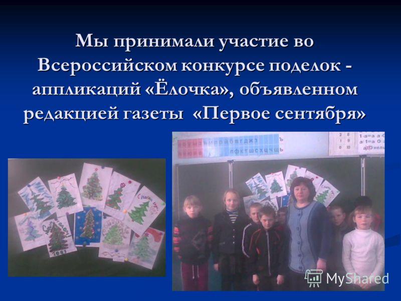 Мы принимали участие во Всероссийском конкурсе поделок - аппликаций «Ёлочка», объявленном редакцией газеты «Первое сентября»