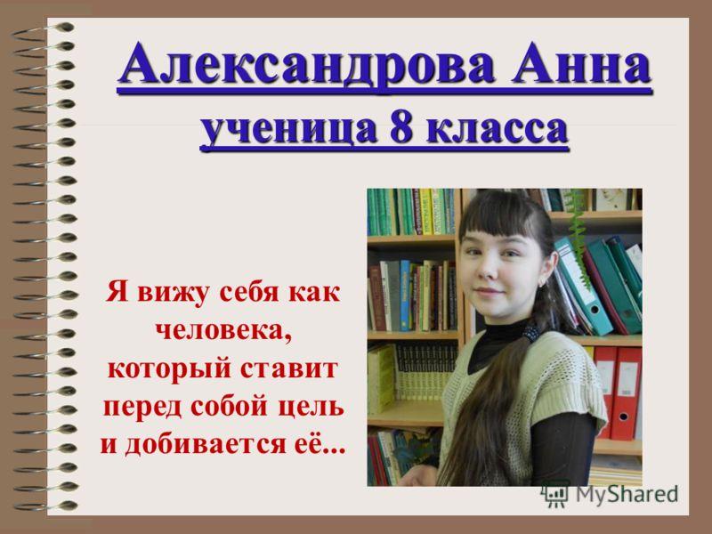 Александрова Анна ученица 8 класса Я вижу себя как человека, который ставит перед собой цель и добивается её...