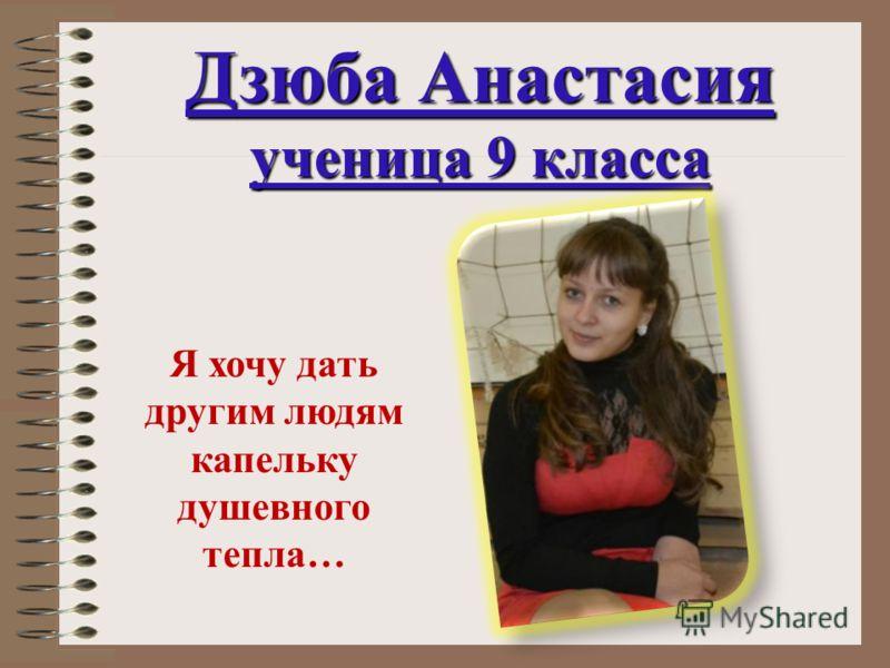 Дзюба Анастасия ученица 9 класса Я хочу дать другим людям капельку душевного тепла…