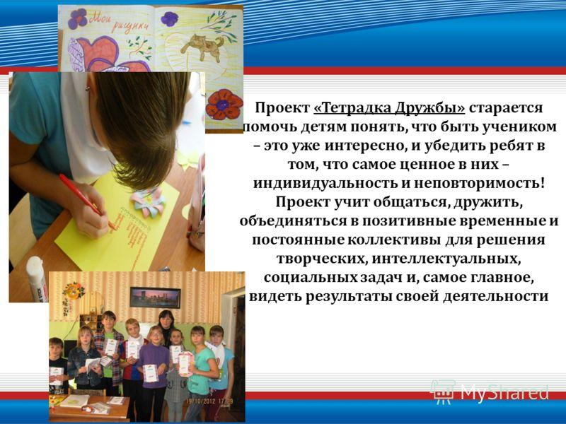 Проект «Тетрадка Дружбы» старается помочь детям понять, что быть учеником – это уже интересно, и убедить ребят в том, что самое ценное в них – индивидуальность и неповторимость! Проект учит общаться, дружить, объединяться в позитивные временные и пос