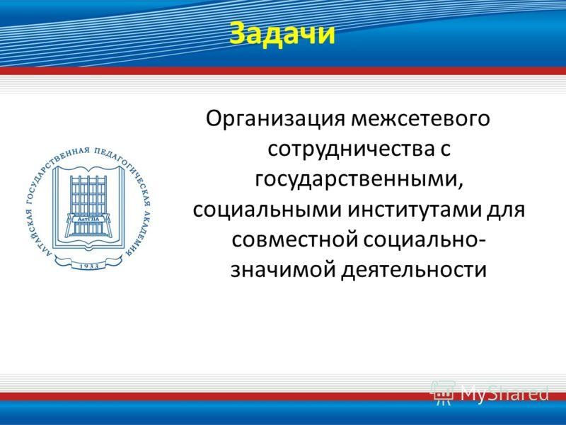Задачи Организация межсетевого сотрудничества с государственными, социальными институтами для совместной социально- значимой деятельности
