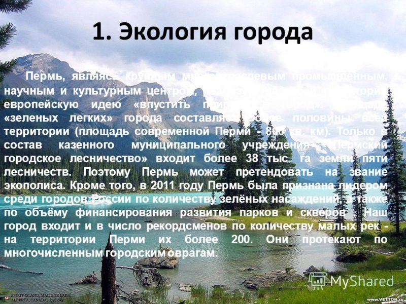 1. Экология города Пермь, являясь крупным многоотраслевым промышленным, научным и культурным центром, реализует на своей территории европейскую идею «впустить природу в город». Площадь «зеленых легких» города составляет более половины всей территории