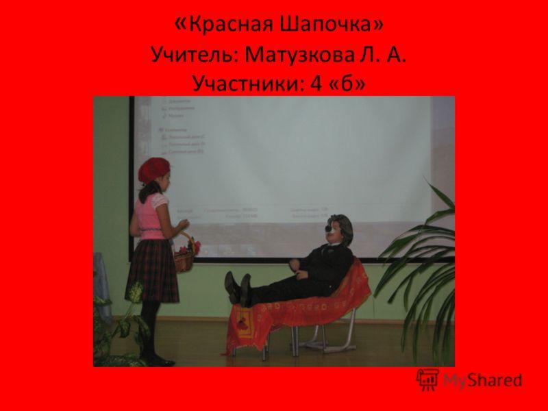 « Красная Шапочка» Учитель: Матузкова Л. А. Участники: 4 «б»