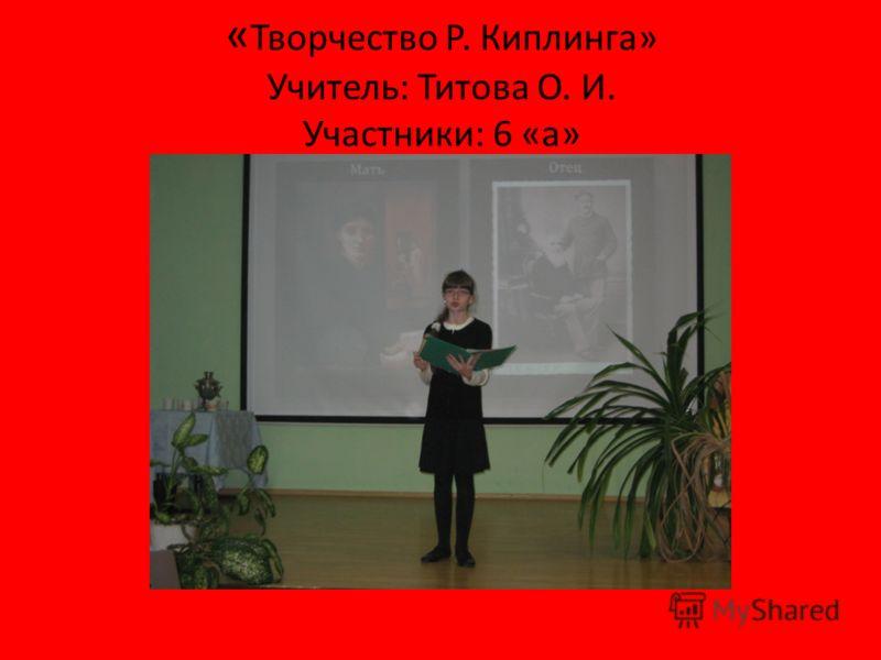 « Творчество Р. Киплинга» Учитель: Титова О. И. Участники: 6 «а»