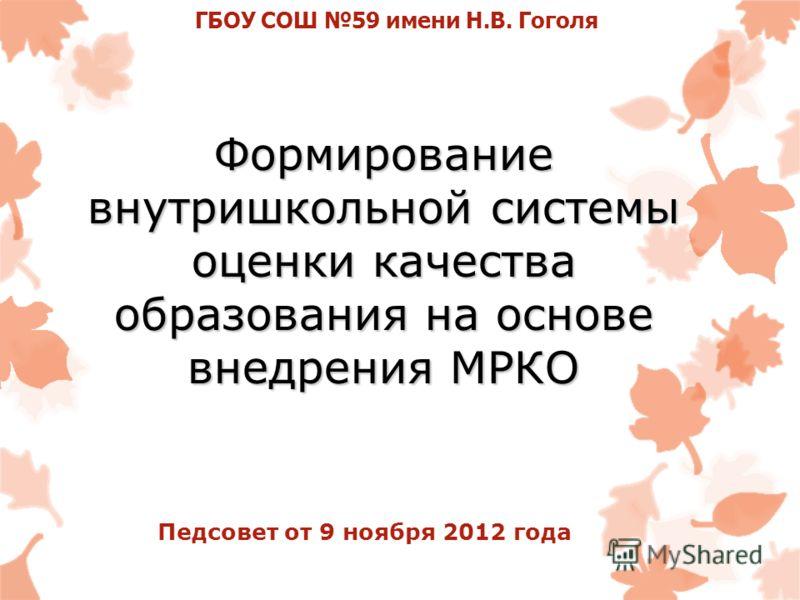 Формирование внутришкольной системы оценки качества образования на основе внедрения МРКО ГБОУ СОШ 59 имени Н.В. Гоголя Педсовет от 9 ноября 2012 года