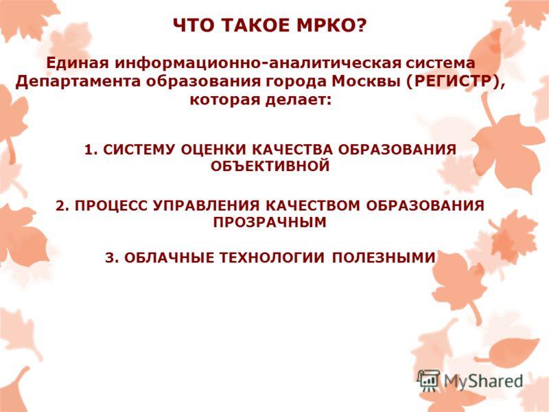 ЧТО ТАКОЕ МРКО? Единая информационно-аналитическая система Департамента образования города Москвы (РЕГИСТР), которая делает: 2. ПРОЦЕСС УПРАВЛЕНИЯ КАЧЕСТВОМ ОБРАЗОВАНИЯ ПРОЗРАЧНЫМ 1. СИСТЕМУ ОЦЕНКИ КАЧЕСТВА ОБРАЗОВАНИЯ ОБЪЕКТИВНОЙ 3. ОБЛАЧНЫЕ ТЕХНОЛО