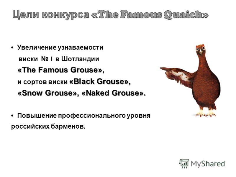 Увеличение узнаваемости виски 1 в Шотландии «The Famous Grouse» «The Famous Grouse», «Black Grouse», и сортов виски «Black Grouse», «Snow Grouse», «Naked Grouse». «Snow Grouse», «Naked Grouse». Повышение профессионального уровня российских барменов.