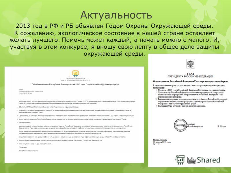 Актуальность 2013 год в РФ и РБ объявлен Годом Охраны Окружающей среды. К сожалению, экологическое состояние в нашей стране оставляет желать лучшего. Помочь может каждый, а начать можно с малого. И, участвуя в этом конкурсе, я вношу свою лепту в обще