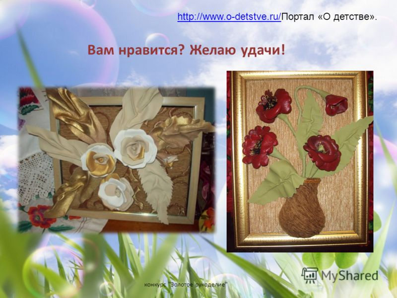 конкурс Золотое рукоделие Вам нравится? Желаю удачи! http://www.o-detstve.ru/http://www.o-detstve.ru/Портал «О детстве».