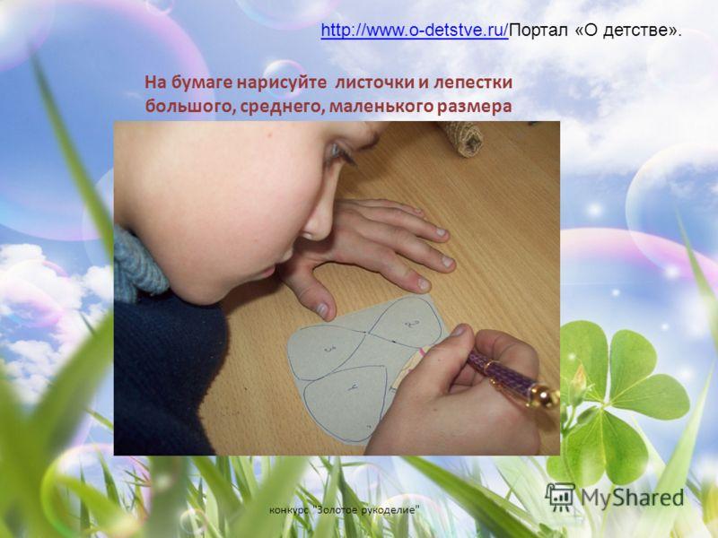 конкурс Золотое рукоделие На бумаге нарисуйте листочки и лепестки большого, среднего, маленького размера http://www.o-detstve.ru/http://www.o-detstve.ru/Портал «О детстве».
