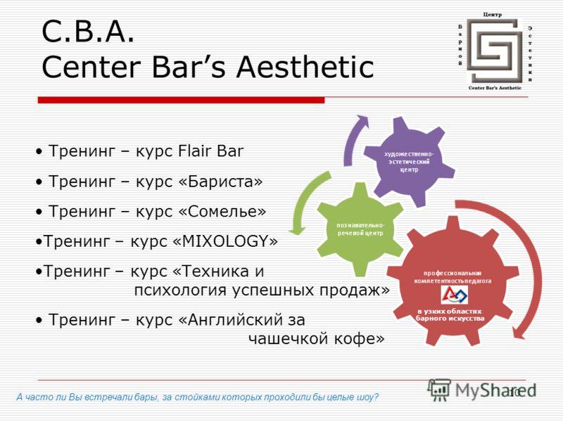10 C.B.A. Center Bars Aesthetic А часто ли Вы встречали бары, за стойками которых проходили бы целые шоу? Тренинг – курс Flair Bar Тренинг – курс «Бариста» Тренинг – курс «Сомелье» Тренинг – курс «MIXOLOGY» Тренинг – курс «Техника и психология успешн