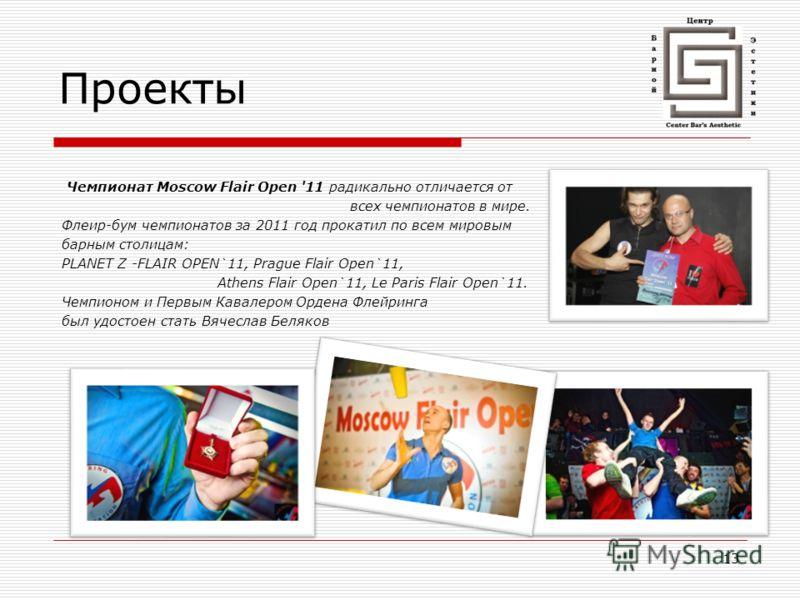 13 Проекты Чемпионат Moscow Flair Open '11 радикально отличается от всех чемпионатов в мире. Флеир-бум чемпионатов за 2011 год прокатил по всем мировым барным столицам: PLANET Z -FLAIR OPEN`11, Prague Flair Open`11, Athens Flair Оpen`11, Le Paris Fla