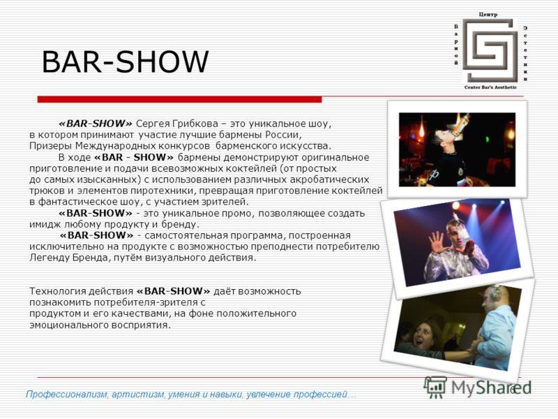 6 BAR-SHOW «BAR-SHOW» Сергея Грибкова – это уникальное шоу, в котором принимают участие лучшие бармены России, Призеры Международных конкурсов барменского искусства. В ходе «BAR - SHOW» бармены демонстрируют оригинальное приготовление и подачи всевоз
