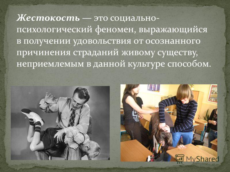 Жестокость это социально- психологический феномен, выражающийся в получении удовольствия от осознанного причинения страданий живому существу, неприемлемым в данной культуре способом.