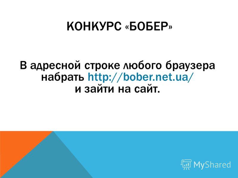 КОНКУРС «БОБЕР» В адресной строке любого браузера набрать http://bober.net.ua/ и зайти на сайт.