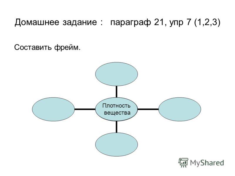 Домашнее задание : параграф 21, упр 7 (1,2,3) Составить фрейм. Плотность вещества