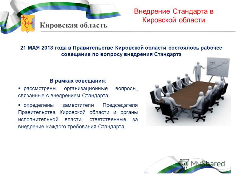 Кировская область Внедрение Стандарта в Кировской области 21 МАЯ 2013 года в Правительстве Кировской области состоялось рабочее совещание по вопросу внедрения Стандарта В рамках совещания: рассмотрены организационные вопросы, связанные с внедрением С