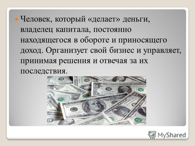 Человек, который «делает» деньги, владелец капитала, постоянно находящегося в обороте и приносящего доход. Организует свой бизнес и управляет, принимая решения и отвечая за их последствия.