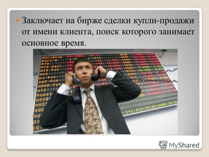 Заключает на бирже сделки купли-продажи от имени клиента, поиск которого занимает основное время.