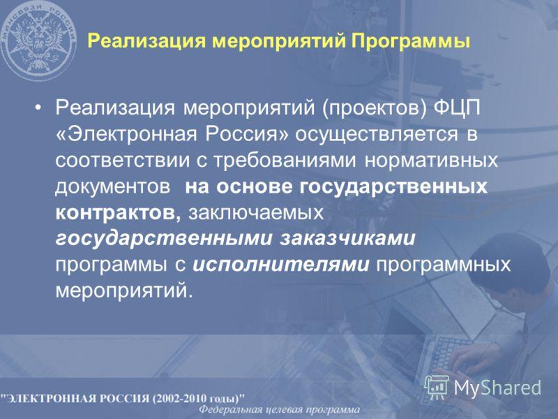 Реализация мероприятий Программы Реализация мероприятий (проектов) ФЦП «Электронная Россия» осуществляется в соответствии с требованиями нормативных документов на основе государственных контрактов, заключаемых государственными заказчиками программы с