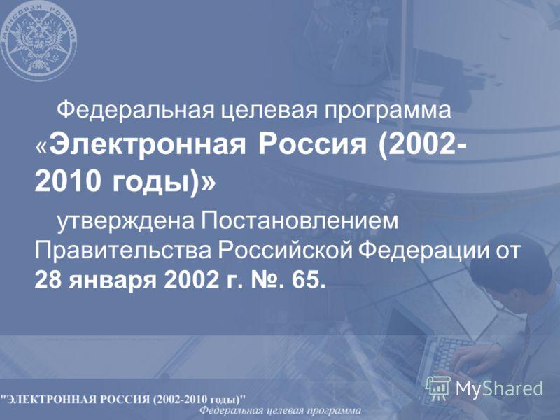 Федеральная целевая программа « Электронная Россия (2002- 2010 годы)» утверждена Постановлением Правительства Российской Федерации от 28 января 2002 г.. 65.