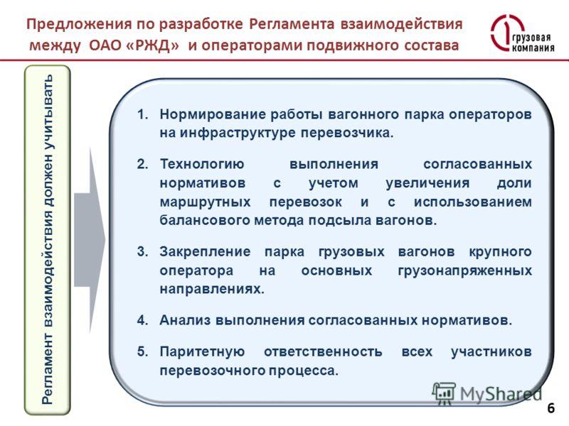 Предложения по разработке Регламента взаимодействия между ОАО «РЖД» и операторами подвижного состава 6 1.Нормирование работы вагонного парка операторов на инфраструктуре перевозчика. 2.Технологию выполнения согласованных нормативов с учетом увеличени