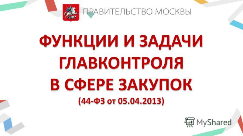 ФУНКЦИИ И ЗАДАЧИ ГЛАВКОНТРОЛЯ В СФЕРЕ ЗАКУПОК (44-ФЗ от 05.04.2013)