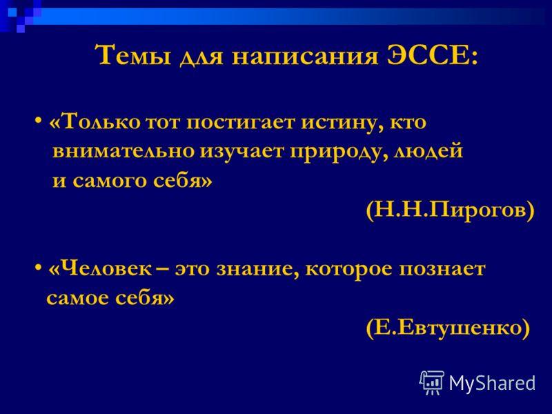 Темы для написания ЭССЕ: «Только тот постигает истину, кто внимательно изучает природу, людей и самого себя» (Н.Н.Пирогов) «Человек – это знание, которое познает самое себя» (Е.Евтушенко)