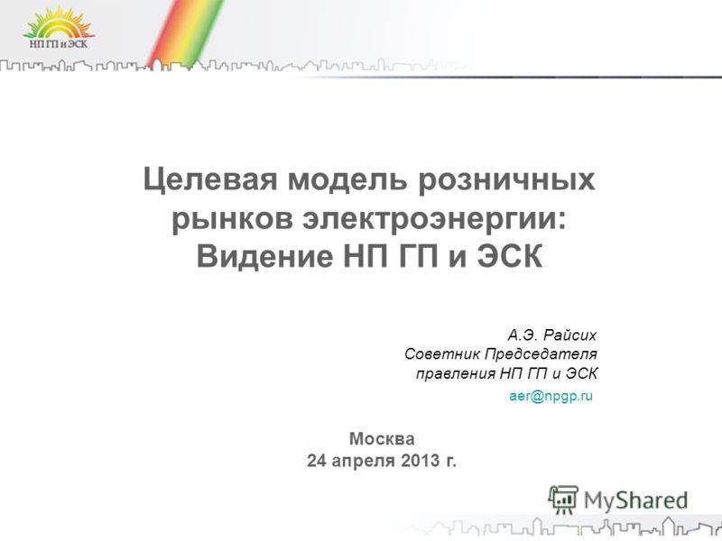 Целевая модель розничных рынков электроэнергии: Видение НП ГП и ЭСК Москва 24 апреля 2013 г. aer@npgp.ru А.Э. Райсих Советник Председателя правления НП ГП и ЭСК