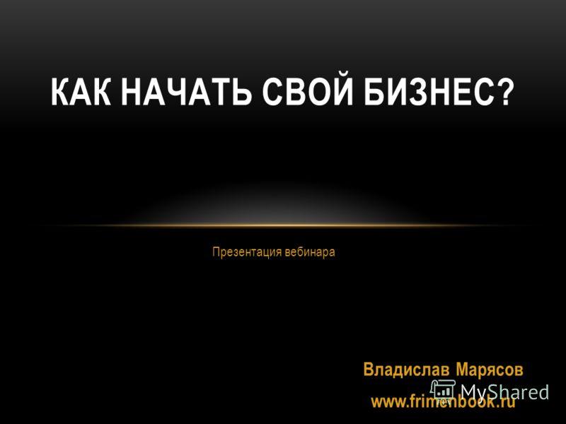 Презентация вебинара КАК НАЧАТЬ СВОЙ БИЗНЕС? Владислав Марясов www.frimenbook.ru