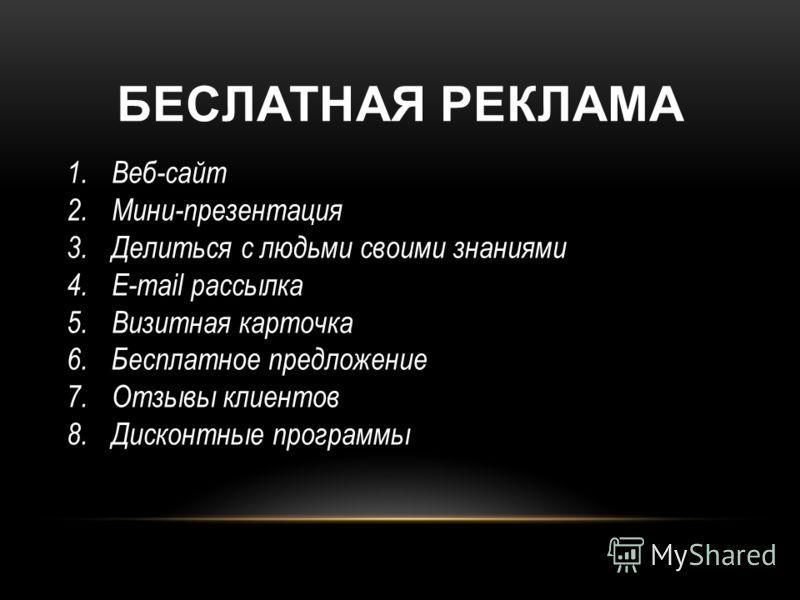 БЕСЛАТНАЯ РЕКЛАМА 1.Веб-сайт 2.Мини-презентация 3.Делиться с людьми своими знаниями 4.E-mail рассылка 5.Визитная карточка 6.Бесплатное предложение 7.Отзывы клиентов 8.Дисконтные программы