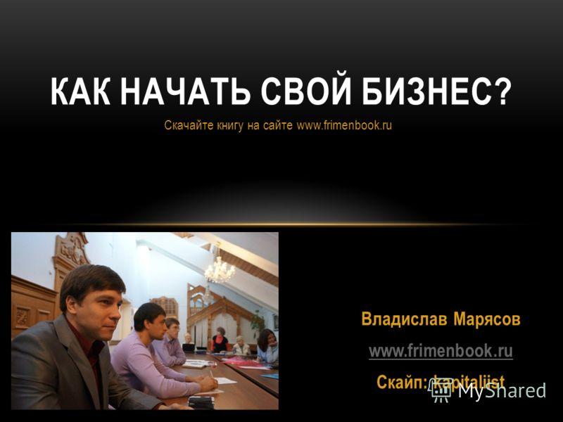 Скачайте книгу на сайте www.frimenbook.ru КАК НАЧАТЬ СВОЙ БИЗНЕС? Владислав Марясов www.frimenbook.ru Скайп: kapitaliist