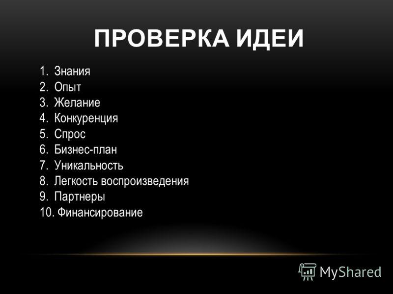 1.Знания 2.Опыт 3.Желание 4.Конкуренция 5.Спрос 6.Бизнес-план 7.Уникальность 8.Легкость воспроизведения 9.Партнеры 10. Финансирование