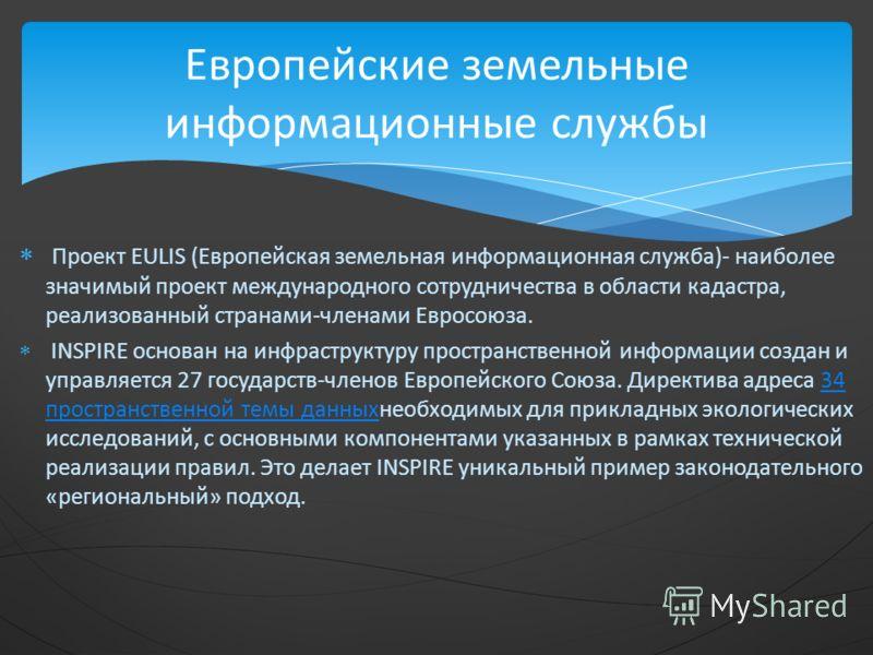 Проект EULIS (Европейская земельная информационная служба)- наиболее значимый проект международного сотрудничества в области кадастра, реализованный странами-членами Евросоюза. INSPIRE основан на инфраструктуру пространственной информации создан и уп