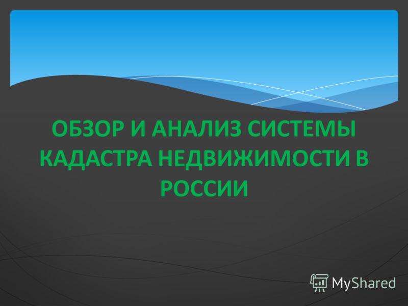 ОБЗОР И АНАЛИЗ СИСТЕМЫ КАДАСТРА НЕДВИЖИМОСТИ В РОССИИ
