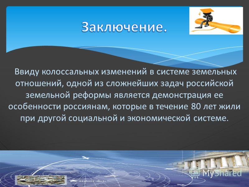 Ввиду колоссальных изменений в системе земельных отношений, одной из сложнейших задач российской земельной реформы является демонстрация ее особенности россиянам, которые в течение 80 лет жили при другой социальной и экономической системе.