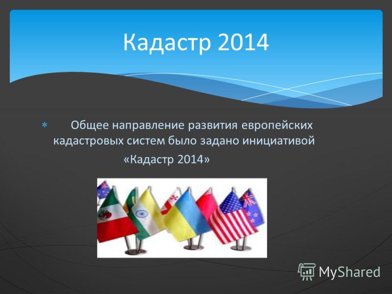 Общее направление развития европейских кадастровых систем было задано инициативой «Кадастр 2014» Кадастр 2014