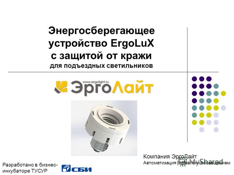 Энергосберегающее устройство ErgoLuX с защитой от кражи для подъездных светильников Разработано в бизнес- инкубаторе ТУСУР Компания ЭргоЛайт Автоматизация управления освещением