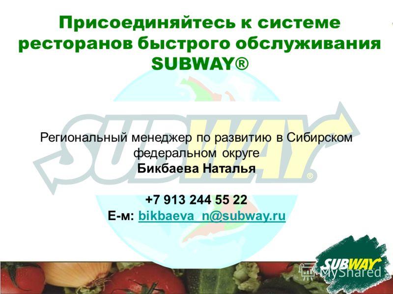 Присоединяйтесь к системе ресторанов быстрого обслуживания SUBWAY® Региональный менеджер по развитию в Сибирском федеральном округе Бикбаева Наталья +7 913 244 55 22 Е-м: bikbaeva_n@subway.rubikbaeva_n@subway.ru