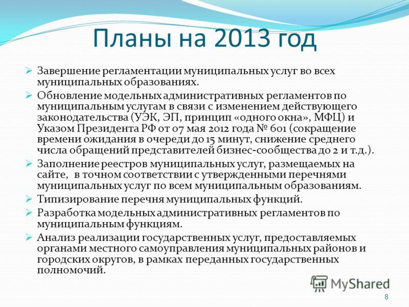 Планы на 2013 год Завершение регламентации муниципальных услуг во всех муниципальных образованиях. Обновление модельных административных регламентов по муниципальным услугам в связи с изменением действующего законодательства (УЭК, ЭП, принцип «одного