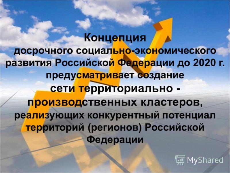 Концепция досрочного социально-экономического развития Российской Федерации до 2020 г. предусматривает создание сети территориально - производственных кластеров, реализующих конкурентный потенциал территорий (регионов) Российской Федерации