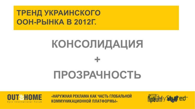 ТРЕНД УКРАИНСКОГО ООН-РЫНКА В 2012Г. КОНСОЛИДАЦИЯ + ПРОЗРАЧНОСТЬ