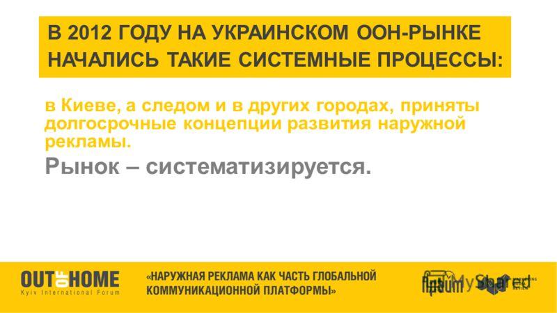 В 2012 ГОДУ НА УКРАИНСКОМ ООН-РЫНКЕ НАЧАЛИСЬ ТАКИЕ СИСТЕМНЫЕ ПРОЦЕССЫ: в Киеве, а следом и в других городах, приняты долгосрочные концепции развития наружной рекламы. Рынок – систематизируется.