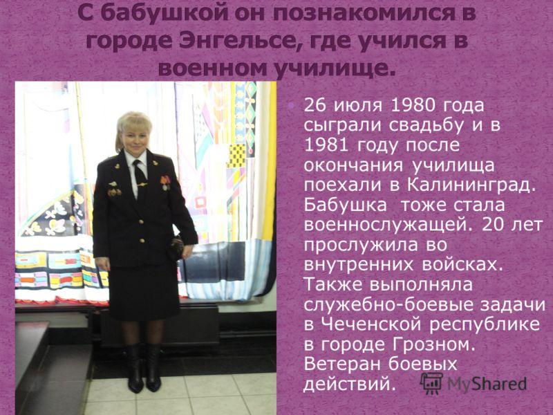 26 июля 1980 года сыграли свадьбу и в 1981 году после окончания училища поехали в Калининград. Бабушка тоже стала военнослужащей. 20 лет прослужила во внутренних войсках. Также выполняла служебно-боевые задачи в Чеченской республике в городе Грозном.