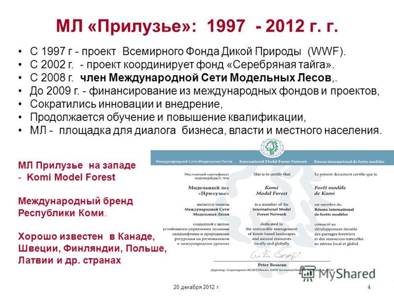 20 декабря 2012 г.4 МЛ «Прилузье»: 1997 - 2012 г. г. С 1997 г - проект Всемирного Фонда Дикой Природы (WWF). С 2002 г. - проект координирует фонд «Серебряная тайга». С 2008 г. член Международной Сети Модельных Лесов,. До 2009 г. - финансирование из м
