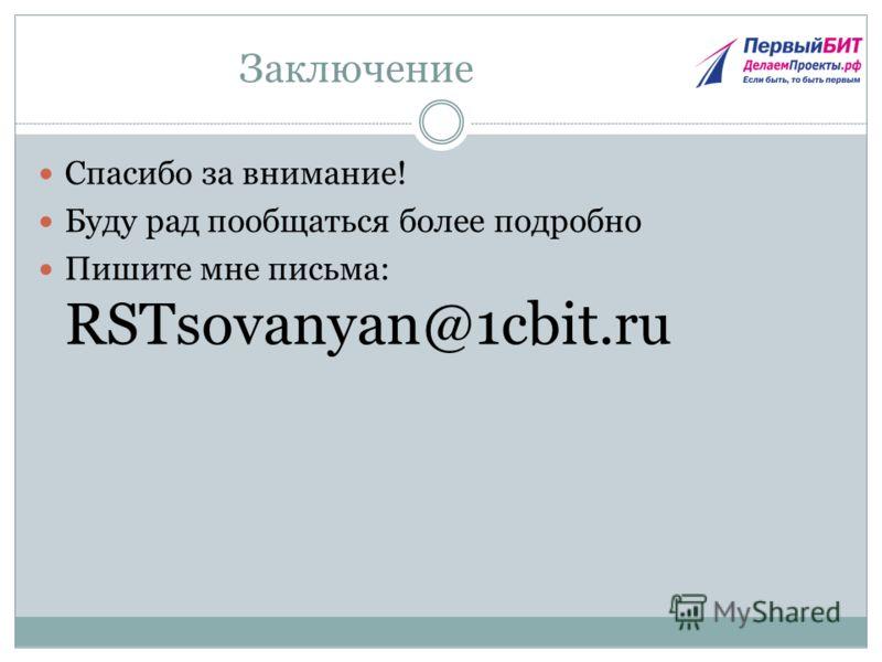 Заключение Спасибо за внимание! Буду рад пообщаться более подробно Пишите мне письма: RSTsovanyan@1cbit.ru