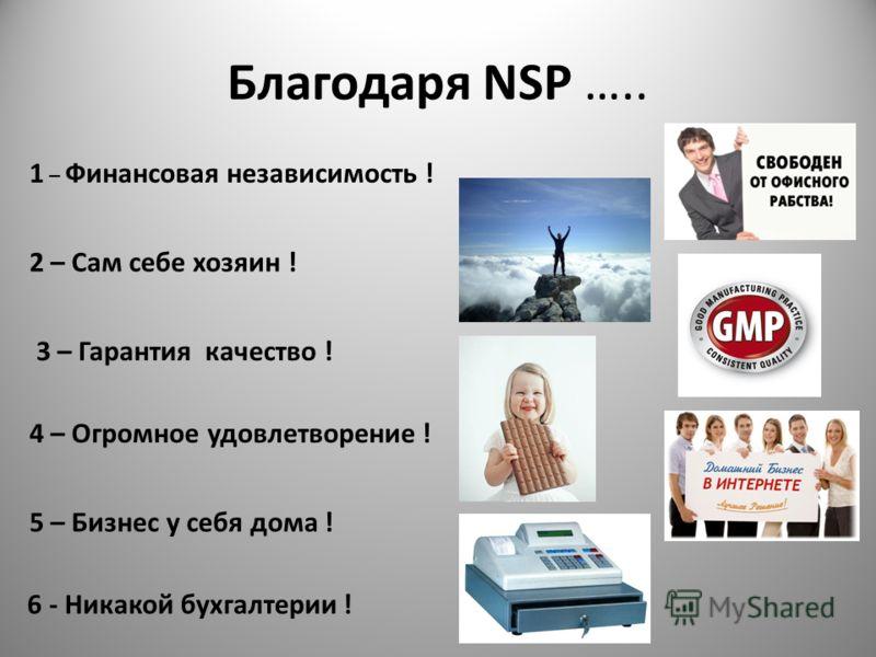 Благодаря NSP ….. 1 – Финансовая независимость ! 2 – Сам себе хозяин ! 3 – Гарантия качество ! 4 – Огромное удовлетворение ! 5 – Бизнес у себя дома ! 6 - Никакой бухгалтерии !
