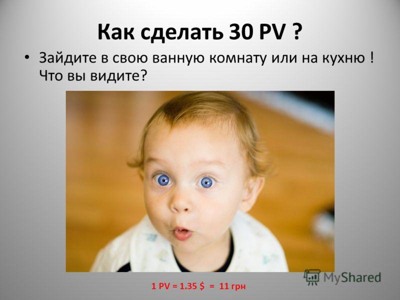 Как сделать 30 PV ? Зайдите в свою ванную комнату или на кухню ! Что вы видите? 1 PV = 1.35 $ = 11 грн